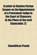 A Letter to Charles Purton Cooper on the Appointment of a Permanent Judge in the Court of Chancery in the Place of the Lord Chancellor. [2