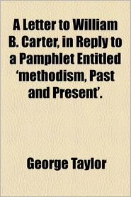 A Letter to William B. Carter, in Reply to a Pamphlet Entitled 'Methodism, Past and Present' - George Taylor