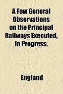 A Few General Observations on the Principal Railways Executed, in Progress, & Projected in the Midland Counties & North of England, with the Author's Opinion Upon Them as Investments