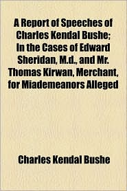 A Report of Speeches of Charles Kendal Bushe; In the Cases of Edward Sheridan, M.D, and Mr. Thomas Kirwan, Merchant, for Miademeanors Alleged - Charles Kendal Bushe
