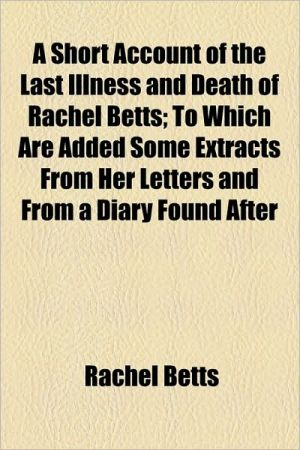 A Short Account of the Last Illness and Death of Rachel Betts; To Which Are Added Some Extracts from Her Letters and from a Diary Found After - Rachel Betts