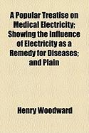 A Popular Treatise on Medical Electricity; Showing the Influence of Electricity as a Remedy for Diseases; And Plain