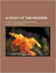 A Study of the Heavens; By Aid of the Hymalaya Wonder Wheel - Charles Henry Webber