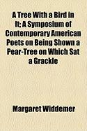 A Tree with a Bird in It; A Symposium of Contemporary American Poets on Being Shown a Pear-Tree on Which SAT a Grackle