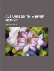 Albanus Smith, a Brief Memoir