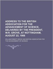 Address to the British Association for the Advancement of Science, Delivered by the President, W.R. Grove, at Nottingham, August 22, 1866 - William Robert Grove