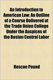 An Introduction to American Law; An Outline of a Course Delivered at the Trade Union College Under the Auspices of the Boston Central Labor - Roscoe Pound