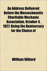 An Address Delivered Before the Massachusetts Charitable Mechanic Association, October 4, 1827; Being the Anniversary for the Choice of - William Hilliard