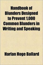 Handbook of Blunders Designed to Prevent 1,000 Common Blunders in Writing and Speaking - Harlan Hoge Ballard