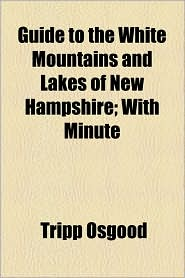 Guide to the White Mountains and Lakes of New Hampshire; With Minute - Tripp Osgood