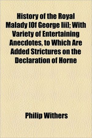 History of the Royal Malady [Of George III]; With Variety of Entertaining Anecdotes, to Which Are Added Strictures on the Declaration of Horne - Philip Withers