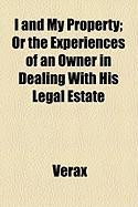 I and My Property; Or the Experiences of an Owner in Dealing with His Legal Estate