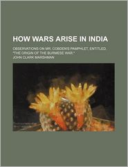 How Wars Arise in India; Observations on Mr. Cobden's Pamphlet, Entitled,