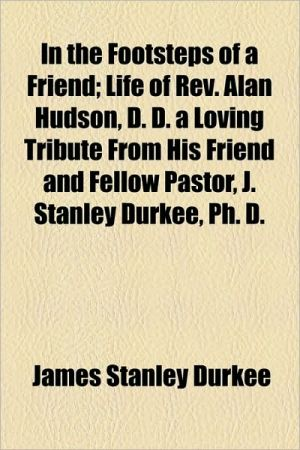 In the Footsteps of a Friend; Life of REV. Alan Hudson, D.D. a Loving Tribute from His Friend and Fellow Pastor, J. Stanley Durkee, PH. D.