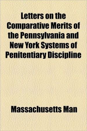 Letters on the Comparative Merits of the Pennsylvania and New York Systems of Penitentiary Discipline - Massachusetts Man