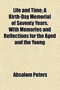 Life and Time; A Birth-Day Memorial of Seventy Years. with Memories and Reflections for the Aged and the Young