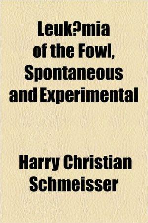 Leukaemia of the Fowl, Spontaneous and Experimental - Harry Christian Schmeisser