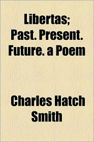 Libertas; Past. Present. Future. a Poem - Charles Hatch Smith