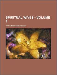 Spiritual Wives (Volume 1) - William Hepworth Dixon