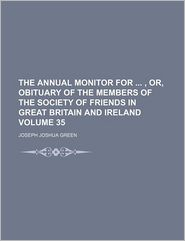 The Annual Monitor For, Or, Obituary Of The Members Of The Society Of Friends In Great Britain And Ireland (Volume 35)