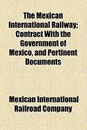 The Mexican International Railway; Contract with the Government of Mexico, and Pertinent Documents