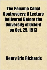 The Panama Canal Controversy; A Lecture Delivered Before The University Of Oxford On Oct. 25, 1913 - Henry Erle Richards