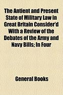 The Antient and Present State of Military Law in Great Britain Consider'd with a Review of the Debates of the Army and Navy Bills; In Four