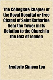 The Collegiate Chapter Of The Royal Hospital Or Free Chapel Of Saint Katharine Near The Tower In Its Relation To The Church In The East Of London - Frederic Simcox Lea, London St Katharine Hosp