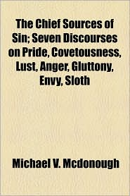 The Chief Sources Of Sin; Seven Discourses On Pride, Covetousness, Lust, Anger, Gluttony, Envy, Sloth - Michael V. Mcdonough