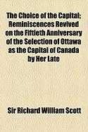 The Choice of the Capital; Reminiscences Revived on the Fiftieth Anniversary of the Selection of Ottawa as the Capital of Canada by Her Late