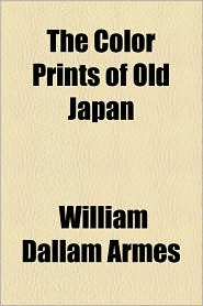 The Color Prints Of Old Japan - William Dallam Armes