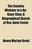 The Country Minister of a By-Gone Time; A Biographical Sketch of REV. Amis Foster