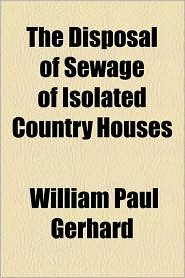 The Disposal Of Sewage Of Isolated Country Houses - William Paul Gerhard