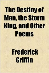 The Destiny Of Man, The Storm King, And Other Poems - Frederick Griffin