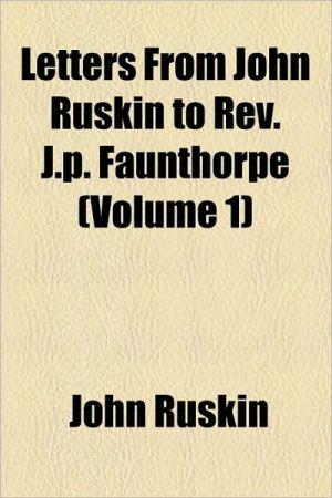 Letters From John Ruskin To Rev. J.P. Faunthorpe (Volume 1) - John Ruskin