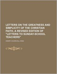 Letters On The Greatness And Simplicity Of The Christian Faith, A Revised Edition Of Letters To Sunday-School Teachers - Henry Churchill King