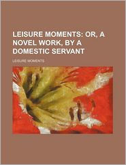 Leisure Moments; Or, A Novel Work, By A Domestic Servant - Leisure Moments