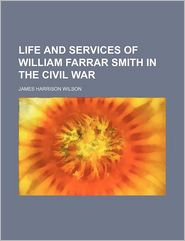 Life And Services Of William Farrar Smith In The Civil War - James Harrison Wilson