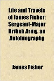 Life And Travels Of James Fisher; Sergeant-Major British Army. An Autobiography - James Fisher