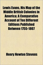 Lewis Evans, His Map Of The Middle British Colonies In America; A Comparative Account Of Ten Different Editions Published Between 1755-1807 - Henry Newton Stevens