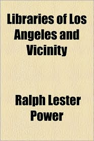 Libraries Of Los Angeles And Vicinity - Ralph Lester Power