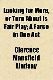 Looking for More, or Turn about Is Fair Play; A Farce in One Act - Clarence Mansfield Lindsay