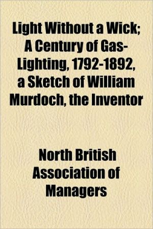 Light Without A Wick; A Century Of Gas-Lighting, 1792-1892, A Sketch Of William Murdoch, The Inventor