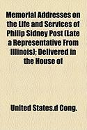 Memorial Addresses on the Life and Services of Philip Sidney Post (Late a Representative from Illinois); Delivered in the House of