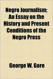 Negro Journalism; An Essay On The History And Present Conditions Of The Negro Press - George W. Gore