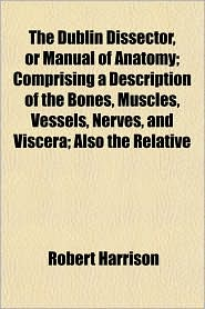 The Dublin Dissector, or Manual of Anatomy; Comprising a Description of the Bones, Muscles, Vessels, Nerves, and Viscera; Also the Relative - Robert Harrison