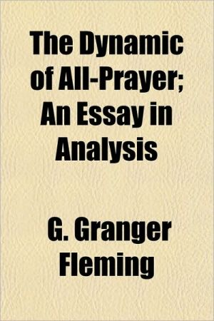 The Dynamic of All-Prayer; An Essay in Analysis - G. Granger Fleming