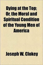 Dying At The Top; Or, The Moral And Spiritual Condition Of The Young Men Of America - Joseph W. Clokey