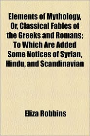 Elements Of Mythology, Or, Classical Fables Of The Greeks And Romans; To Which Are Added Some Notices Of Syrian, Hindu, And Scandinavian - Eliza Robbins