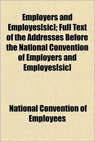 Employers And Employes[Sic]; Full Text Of The Addresses Before The National Convention Of Employers And Employes[Sic] - National Convention Of Employees
